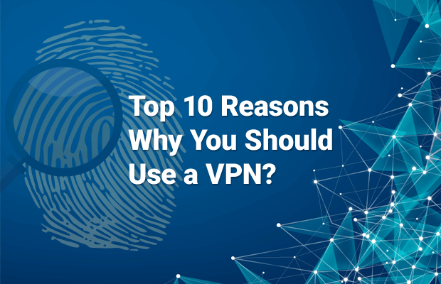 top reasons why you should use vpn
