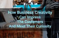 how business creativity can impress the customers and meet their curiosity
